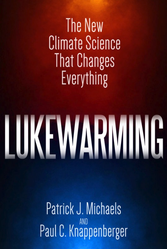 Lukewarming: The New Climate Science That Changes Everything By Patrick J. Michaels